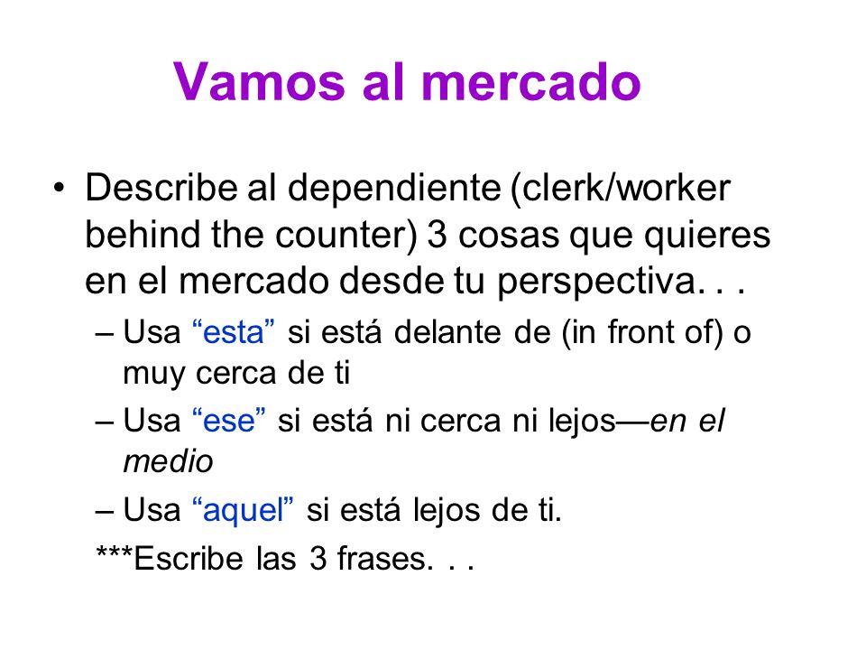 Vamos al mercado Describe al dependiente (clerk/worker behind the counter) 3 cosas que quieres en el mercado desde tu perspectiva... –Usa esta si está