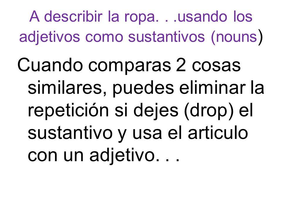 A describir la ropa...usando los adjetivos como sustantivos (nouns ) Cuando comparas 2 cosas similares, puedes eliminar la repetición si dejes (drop)