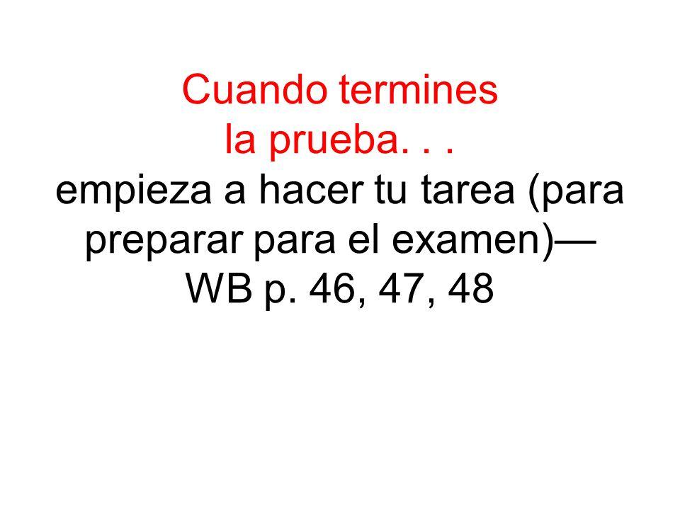 Cuando termines la prueba... empieza a hacer tu tarea (para preparar para el examen) WB p. 46, 47, 48
