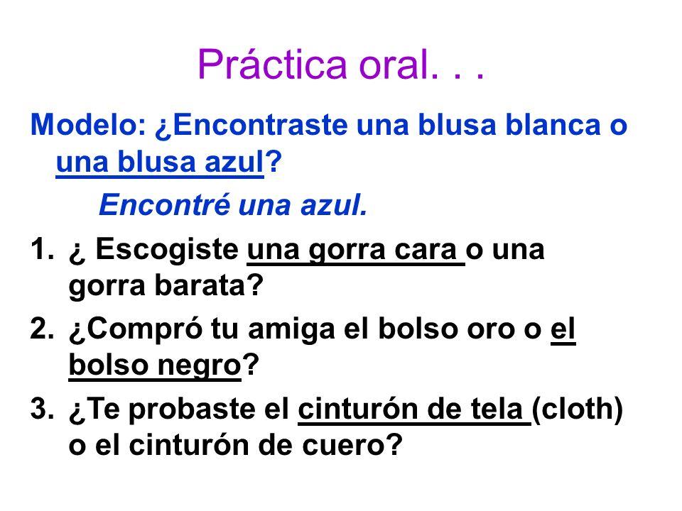 Práctica oral... Modelo: ¿Encontraste una blusa blanca o una blusa azul? Encontré una azul. 1.¿ Escogiste una gorra cara o una gorra barata? 2.¿Compró