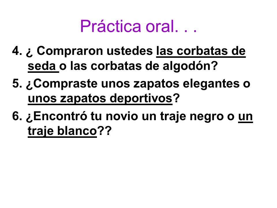 Práctica oral... 4. ¿ Compraron ustedes las corbatas de seda o las corbatas de algodón? 5. ¿Compraste unos zapatos elegantes o unos zapatos deportivos
