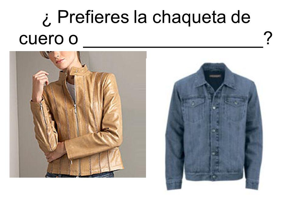 ¿ Prefieres la chaqueta de cuero o __________________?