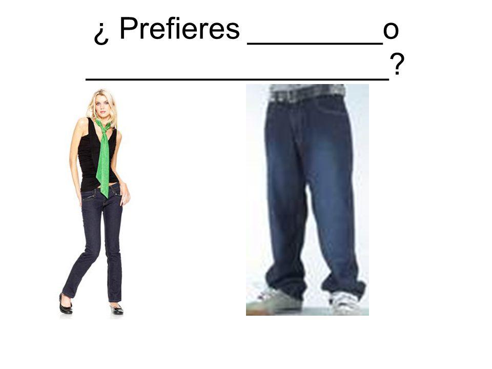 ¿ Prefieres ________o __________________?