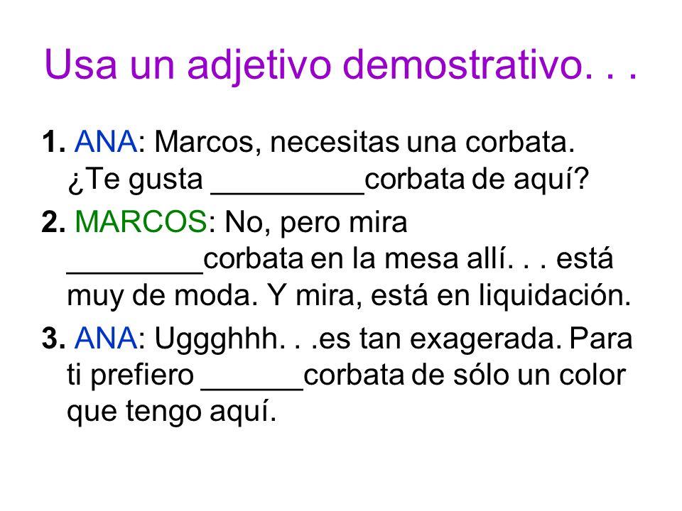 Usa un adjetivo demostrativo... 1. ANA: Marcos, necesitas una corbata. ¿Te gusta _________corbata de aquí? 2. MARCOS: No, pero mira ________corbata en