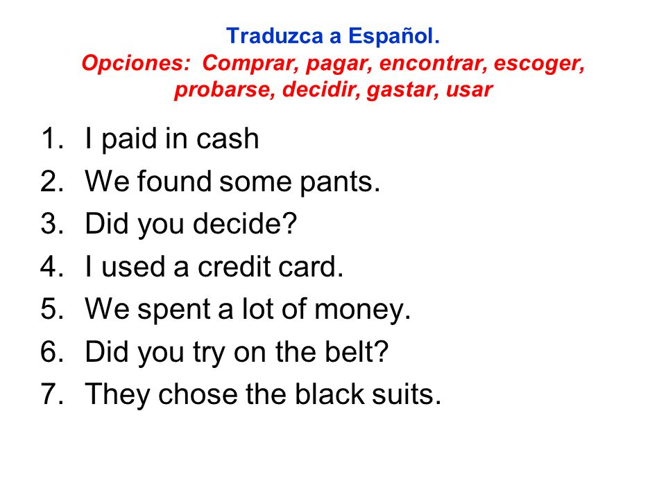 Traduzca a Español. Opciones: Comprar, pagar, encontrar, escoger, probarse, decidir, gastar, usar 1.I paid in cash 2.We found some pants. 3.Did you de