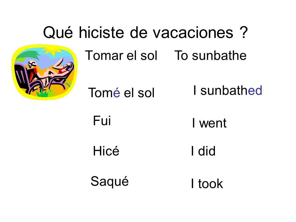Qué hiciste de vacaciones ? Tomar el solTo sunbathe I sunbathed Tomé el sol I went I did I took Fui Hicé Saqué