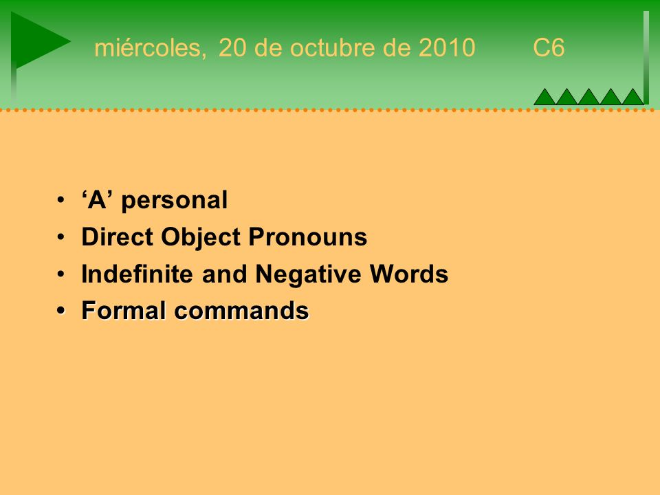 miércoles, 20 de octubre de 2010 C6 A personal Direct Object Pronouns Indefinite and Negative Words Formal commandsFormal commands