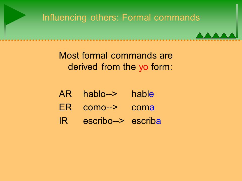 Influencing others: Formal commands Most formal commands are derived from the yo form: AR hablo-->hable ER como--> coma IR escribo-->escriba