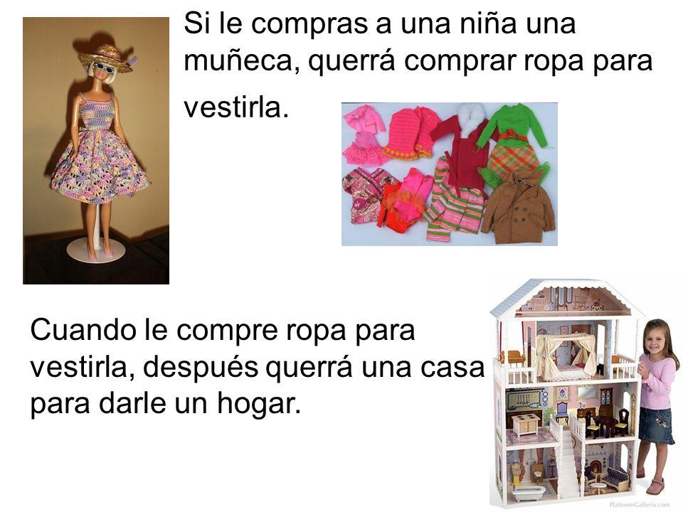 Si le compras a una niña una muñeca, querrá comprar ropa para vestirla. Cuando le compre ropa para vestirla, después querrá una casa para darle un hog