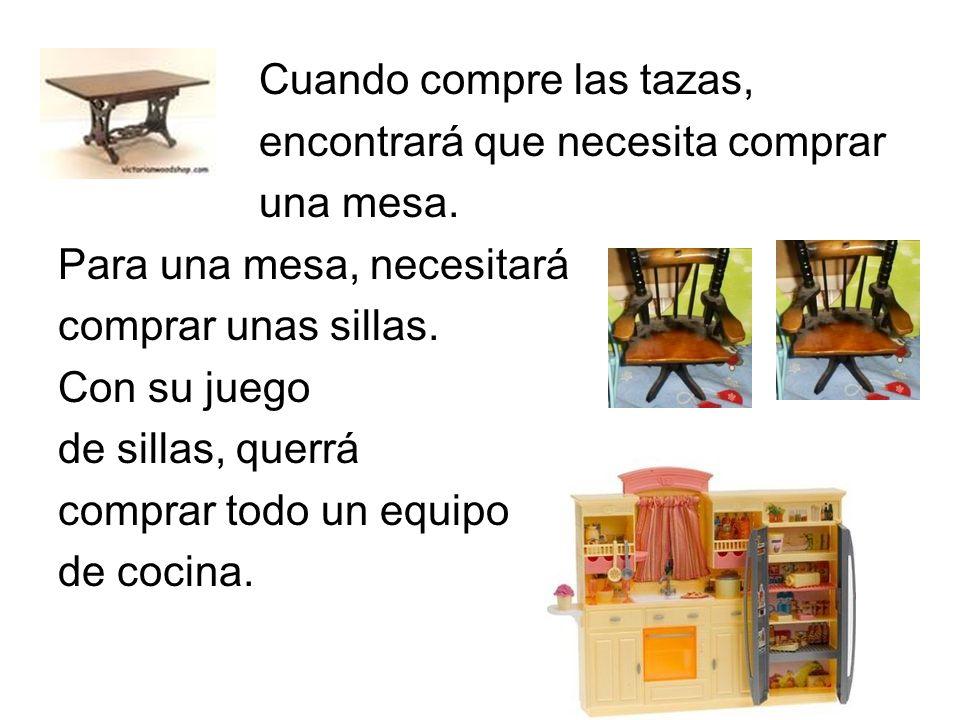 Cuando compre las tazas, encontrará que necesita comprar una mesa. Para una mesa, necesitará comprar unas sillas. Con su juego de sillas, querrá compr