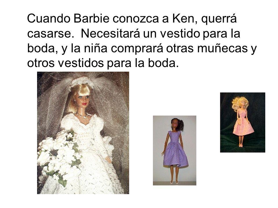 Cuando Barbie conozca a Ken, querrá casarse. Necesitará un vestido para la boda, y la niña comprará otras muñecas y otros vestidos para la boda.