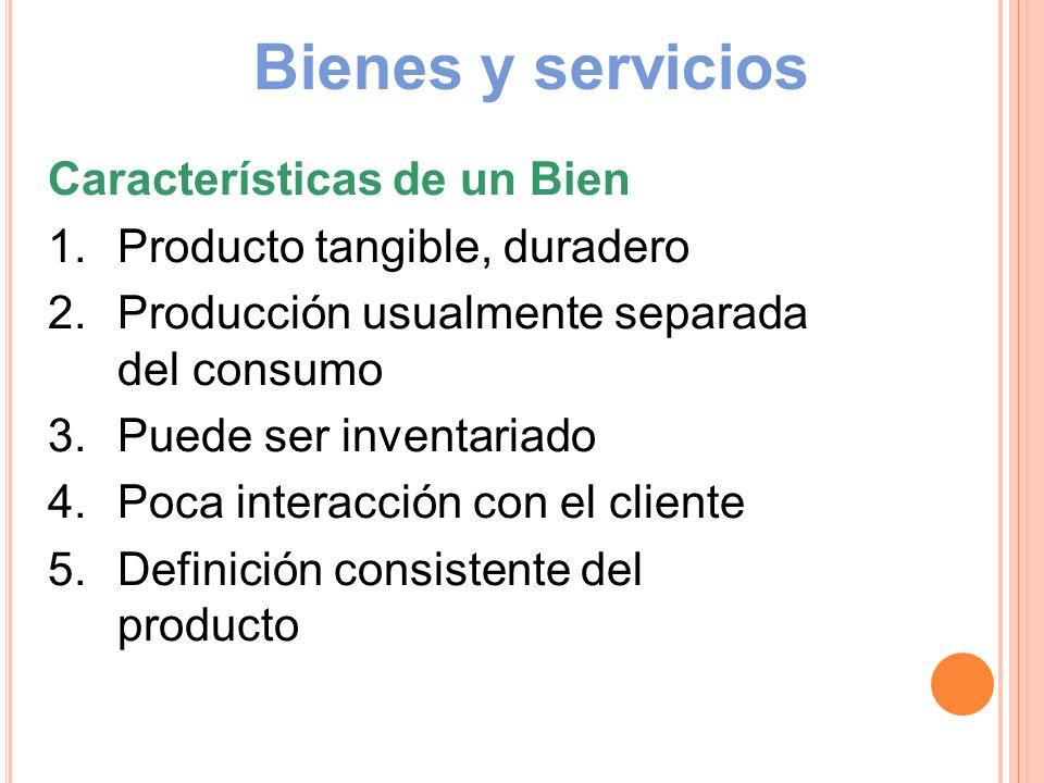 Bienes y servicios Características de un Bien 1.Producto tangible, duradero 2.Producción usualmente separada del consumo 3.Puede ser inventariado 4.Po