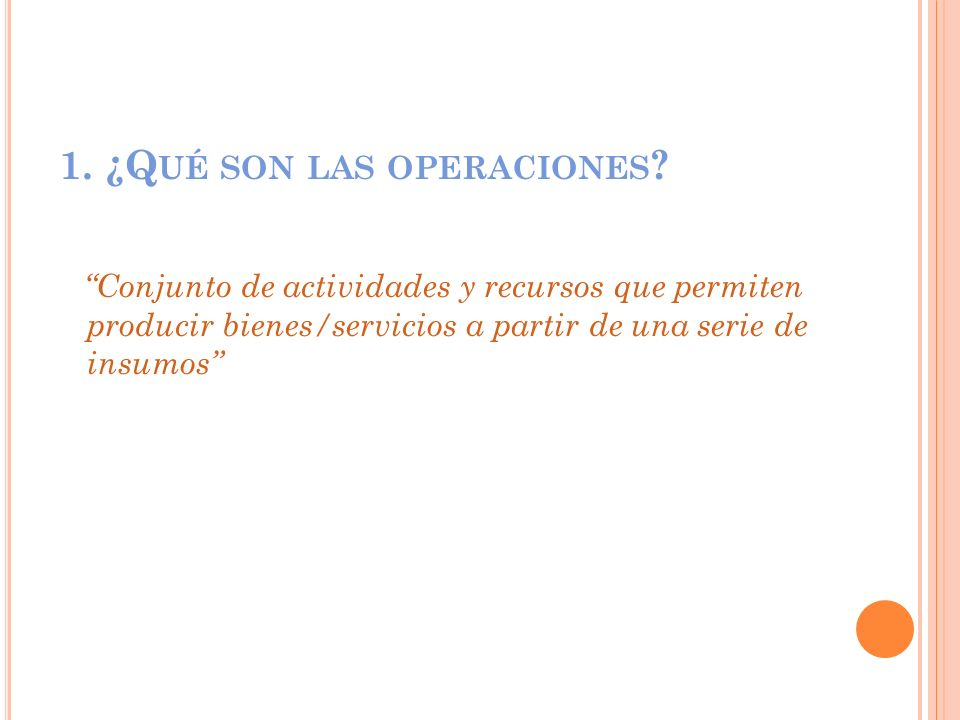 1. ¿Q UÉ SON LAS OPERACIONES ? Conjunto de actividades y recursos que permiten producir bienes/servicios a partir de una serie de insumos