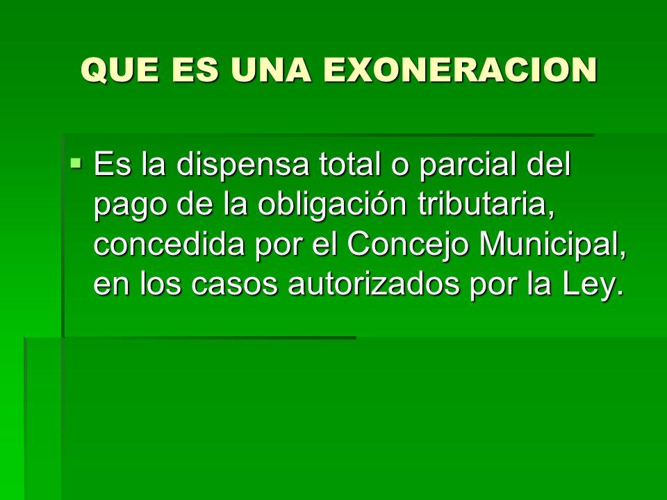 QUE ES UNA EXONERACION Es la dispensa total o parcial del pago de la obligación tributaria, concedida por el Concejo Municipal, en los casos autorizados por la Ley.