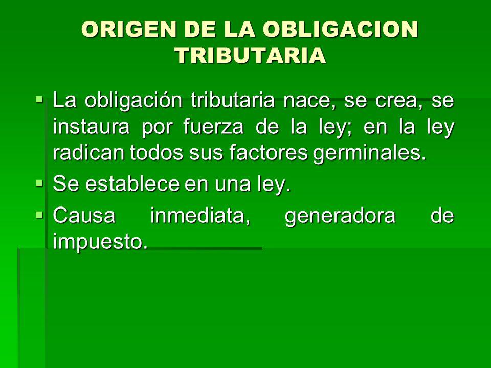 ORIGEN DE LA OBLIGACION TRIBUTARIA La obligación tributaria nace, se crea, se instaura por fuerza de la ley; en la ley radican todos sus factores germinales.