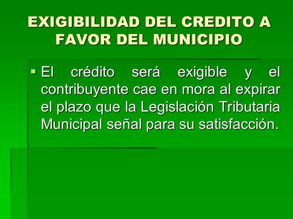 EXIGIBILIDAD DEL CREDITO A FAVOR DEL MUNICIPIO El crédito será exigible y el contribuyente cae en mora al expirar el plazo que la Legislación Tributaria Municipal señal para su satisfacción.