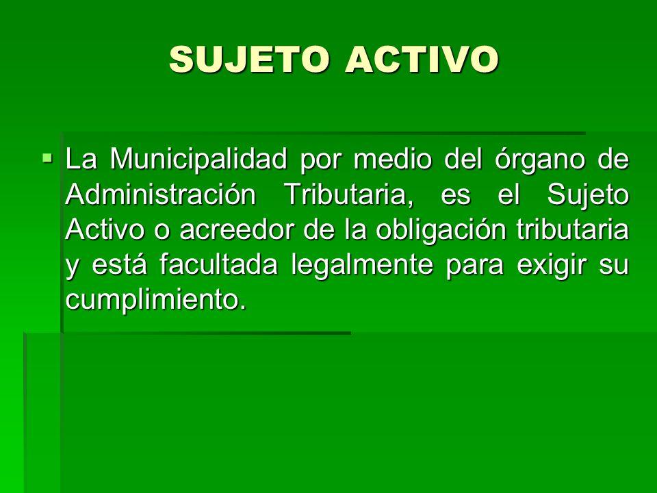 SUJETO ACTIVO La Municipalidad por medio del órgano de Administración Tributaria, es el Sujeto Activo o acreedor de la obligación tributaria y está facultada legalmente para exigir su cumplimiento.