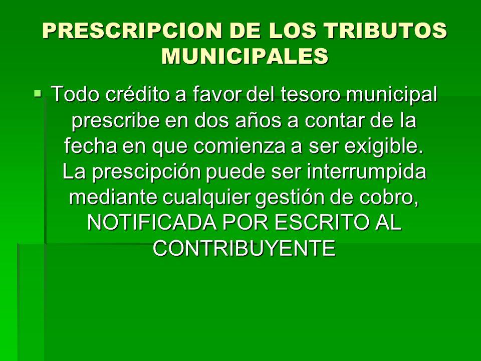 PRESCRIPCION DE LOS TRIBUTOS MUNICIPALES Todo crédito a favor del tesoro municipal prescribe en dos años a contar de la fecha en que comienza a ser exigible.