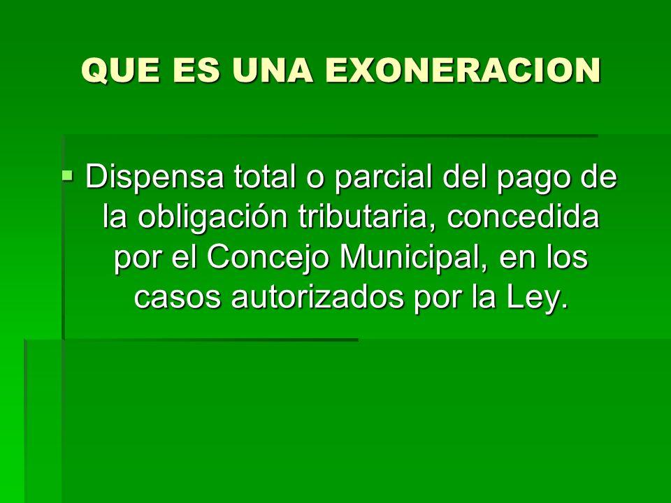 QUE ES UNA EXONERACION Dispensa total o parcial del pago de la obligación tributaria, concedida por el Concejo Municipal, en los casos autorizados por la Ley.