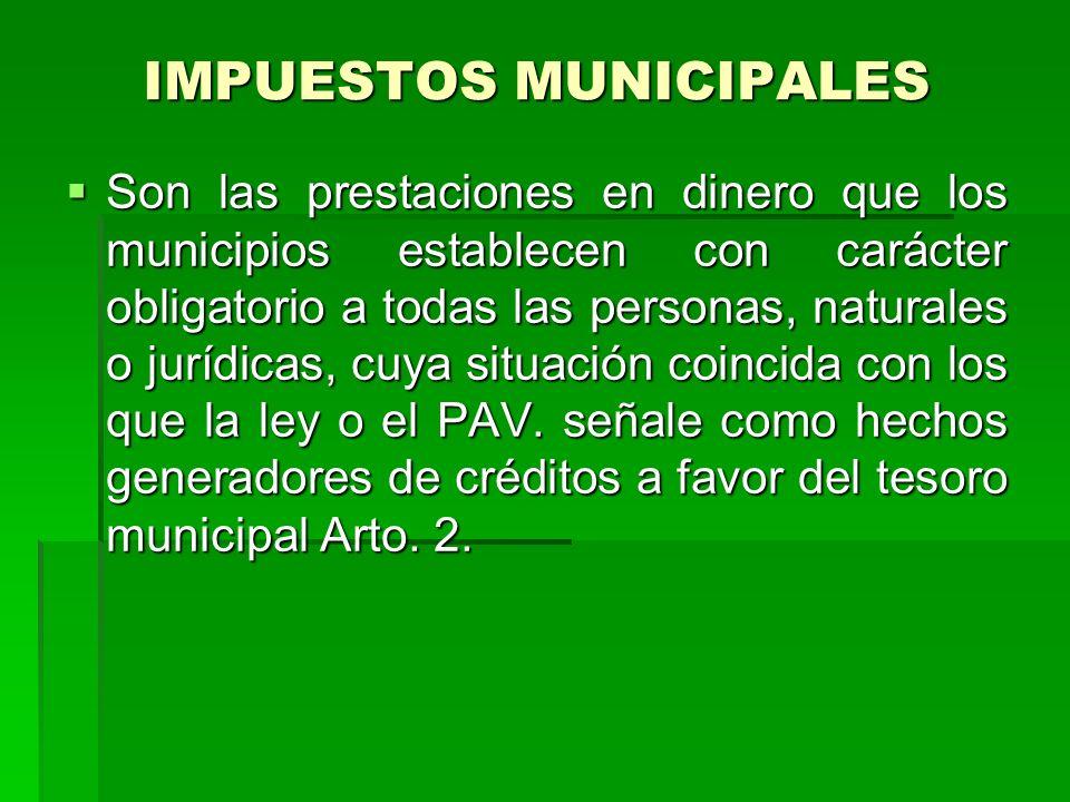 IMPUESTOS MUNICIPALES Son las prestaciones en dinero que los municipios establecen con carácter obligatorio a todas las personas, naturales o jurídicas, cuya situación coincida con los que la ley o el PAV.