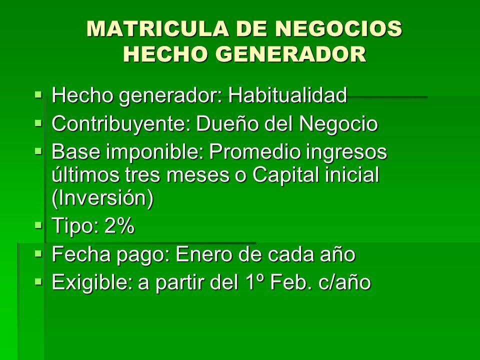MATRICULA DE NEGOCIOS HECHO GENERADOR Hecho generador: Habitualidad Hecho generador: Habitualidad Contribuyente: Dueño del Negocio Contribuyente: Dueño del Negocio Base imponible: Promedio ingresos últimos tres meses o Capital inicial (Inversión) Base imponible: Promedio ingresos últimos tres meses o Capital inicial (Inversión) Tipo: 2% Tipo: 2% Fecha pago: Enero de cada año Fecha pago: Enero de cada año Exigible: a partir del 1º Feb.