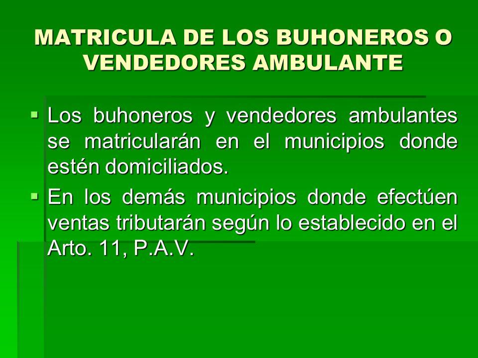 MATRICULA DE LOS BUHONEROS O VENDEDORES AMBULANTE Los buhoneros y vendedores ambulantes se matricularán en el municipios donde estén domiciliados.