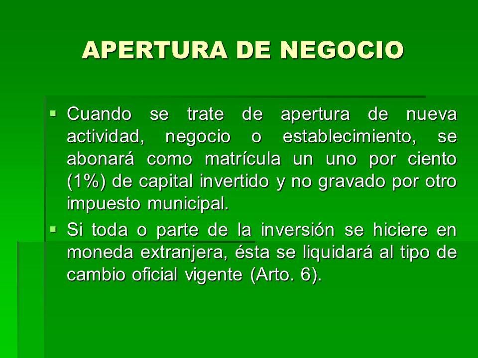 APERTURA DE NEGOCIO Cuando se trate de apertura de nueva actividad, negocio o establecimiento, se abonará como matrícula un uno por ciento (1%) de capital invertido y no gravado por otro impuesto municipal.