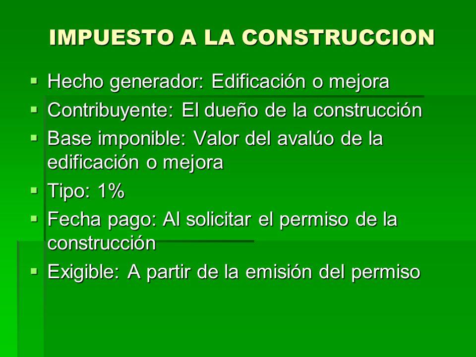 IMPUESTO A LA CONSTRUCCION Hecho generador: Edificación o mejora Hecho generador: Edificación o mejora Contribuyente: El dueño de la construcción Contribuyente: El dueño de la construcción Base imponible: Valor del avalúo de la edificación o mejora Base imponible: Valor del avalúo de la edificación o mejora Tipo: 1% Tipo: 1% Fecha pago: Al solicitar el permiso de la construcción Fecha pago: Al solicitar el permiso de la construcción Exigible: A partir de la emisión del permiso Exigible: A partir de la emisión del permiso
