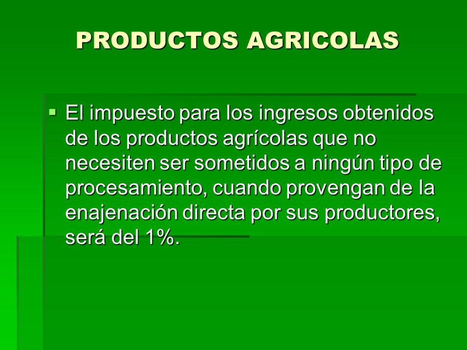 PRODUCTOS AGRICOLAS El impuesto para los ingresos obtenidos de los productos agrícolas que no necesiten ser sometidos a ningún tipo de procesamiento, cuando provengan de la enajenación directa por sus productores, será del 1%.