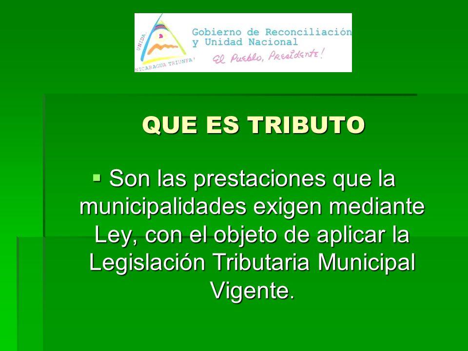 QUE ES TRIBUTO Son las prestaciones que la municipalidades exigen mediante Ley, con el objeto de aplicar la Legislación Tributaria Municipal Vigente.