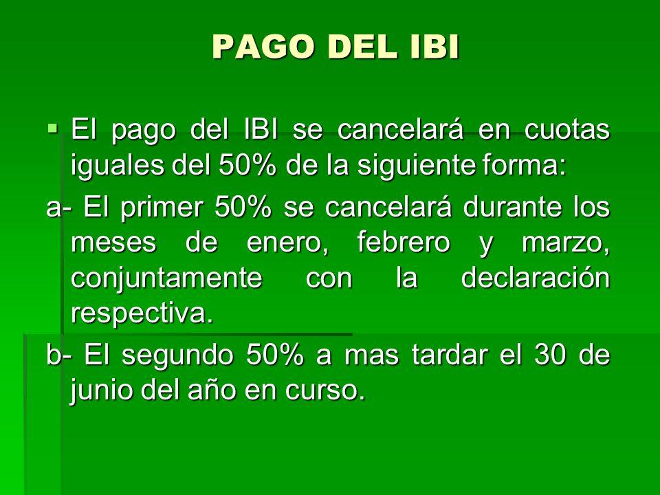 PAGO DEL IBI El pago del IBI se cancelará en cuotas iguales del 50% de la siguiente forma: El pago del IBI se cancelará en cuotas iguales del 50% de la siguiente forma: a- El primer 50% se cancelará durante los meses de enero, febrero y marzo, conjuntamente con la declaración respectiva.