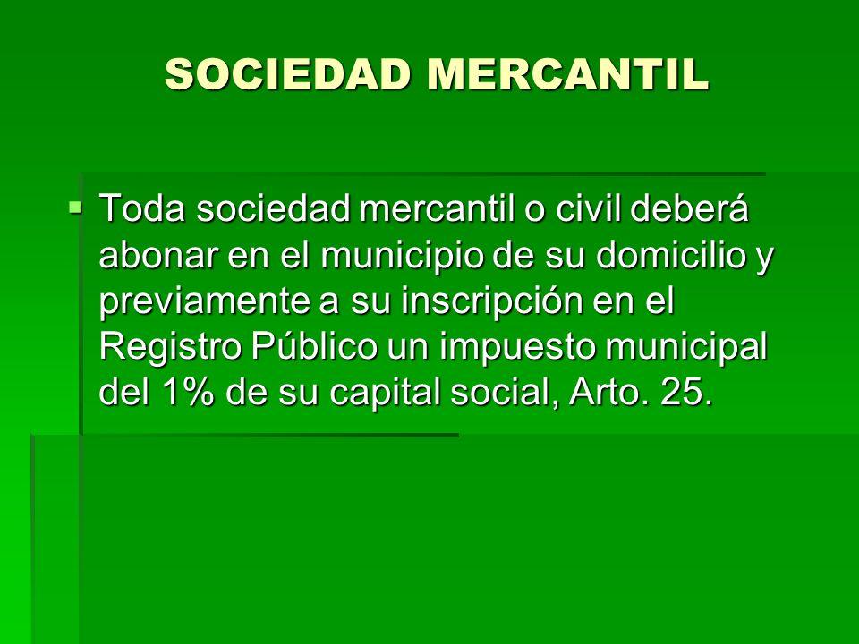 SOCIEDAD MERCANTIL Toda sociedad mercantil o civil deberá abonar en el municipio de su domicilio y previamente a su inscripción en el Registro Público un impuesto municipal del 1% de su capital social, Arto.