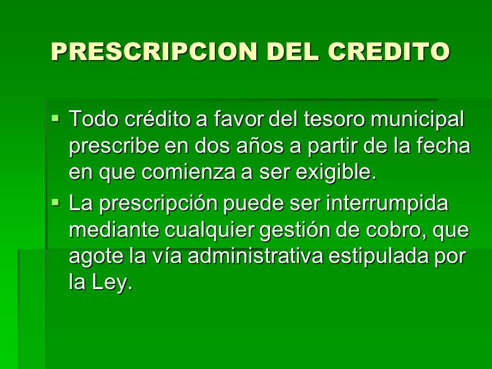 PRESCRIPCION DEL CREDITO Todo crédito a favor del tesoro municipal prescribe en dos años a partir de la fecha en que comienza a ser exigible.