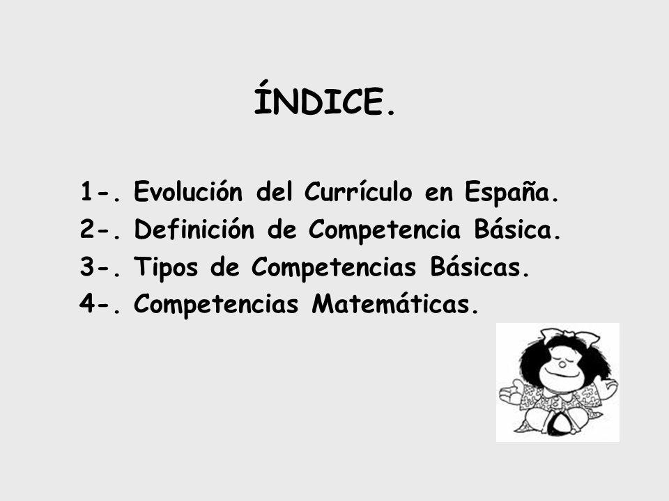 ÍNDICE. 1-. Evolución del Currículo en España. 2-. Definición de Competencia Básica. 3-. Tipos de Competencias Básicas. 4-. Competencias Matemáticas.