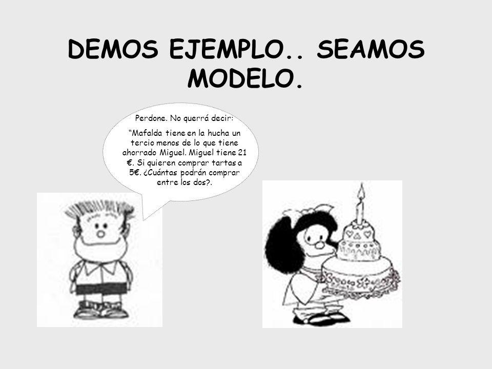 DEMOS EJEMPLO.. SEAMOS MODELO. Perdone. No querrá decir: Mafalda tiene en la hucha un tercio menos de lo que tiene ahorrado Miguel. Miguel tiene 21. S