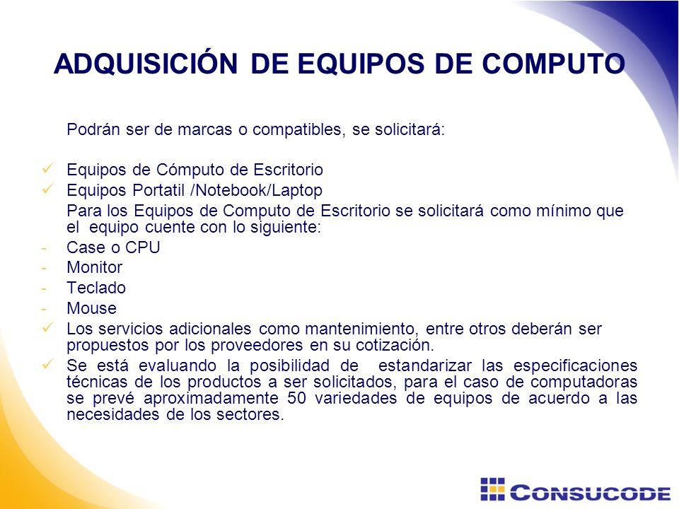 ADQUISICIÓN DE EQUIPOS DE COMPUTO Podrán ser de marcas o compatibles, se solicitará: Equipos de Cómputo de Escritorio Equipos Portatil /Notebook/Laptop Para los Equipos de Computo de Escritorio se solicitará como mínimo que el equipo cuente con lo siguiente: -Case o CPU -Monitor -Teclado -Mouse Los servicios adicionales como mantenimiento, entre otros deberán ser propuestos por los proveedores en su cotización.