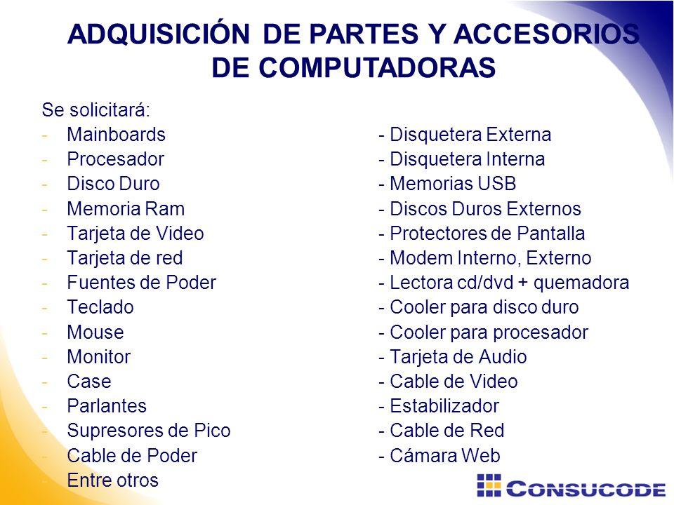 Se solicitará: -Mainboards- Disquetera Externa -Procesador- Disquetera Interna -Disco Duro- Memorias USB -Memoria Ram- Discos Duros Externos -Tarjeta de Video- Protectores de Pantalla -Tarjeta de red- Modem Interno, Externo -Fuentes de Poder- Lectora cd/dvd + quemadora -Teclado- Cooler para disco duro -Mouse- Cooler para procesador -Monitor- Tarjeta de Audio -Case- Cable de Video -Parlantes - Estabilizador -Supresores de Pico- Cable de Red -Cable de Poder- Cámara Web -Entre otros ADQUISICIÓN DE PARTES Y ACCESORIOS DE COMPUTADORAS