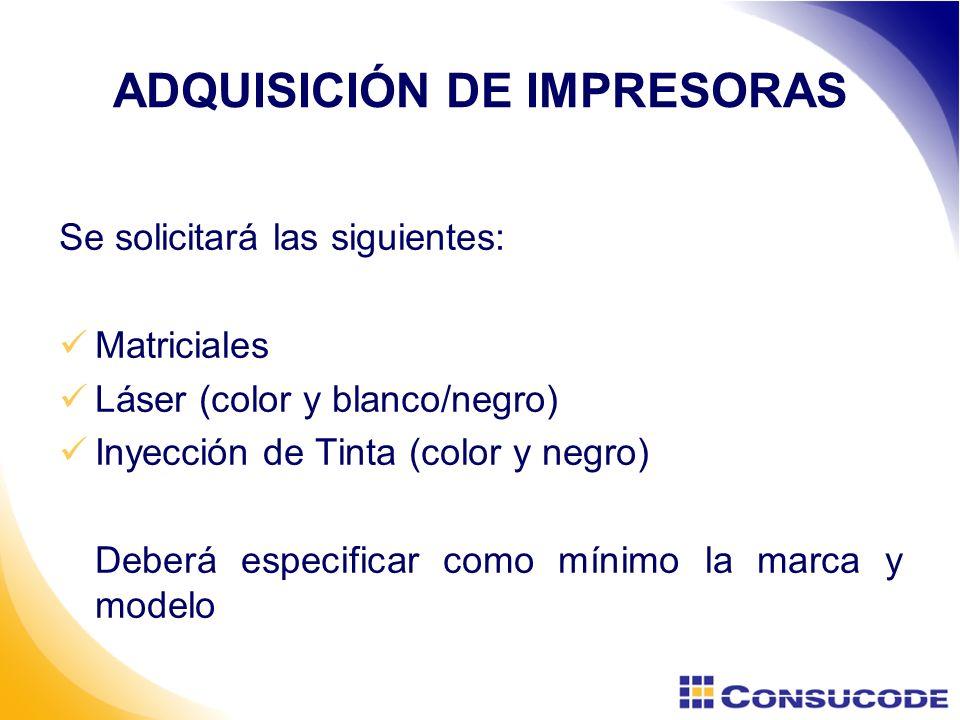 Se solicitará las siguientes: Matriciales Láser (color y blanco/negro) Inyección de Tinta (color y negro) Deberá especificar como mínimo la marca y modelo ADQUISICIÓN DE IMPRESORAS
