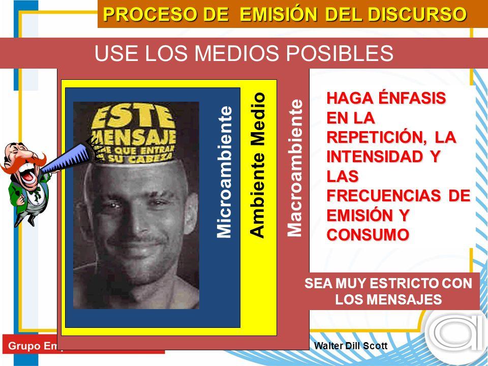 USE LOS MEDIOS POSIBLES Microambiente Ambiente Medio Macroambiente HAGA ÉNFASIS EN LA REPETICIÓN, LA INTENSIDAD Y LAS FRECUENCIAS DE EMISIÓN Y CONSUMO SEA MUY ESTRICTO CON LOS MENSAJES Walter Dill Scott PROCESO DE EMISIÓN DEL DISCURSO
