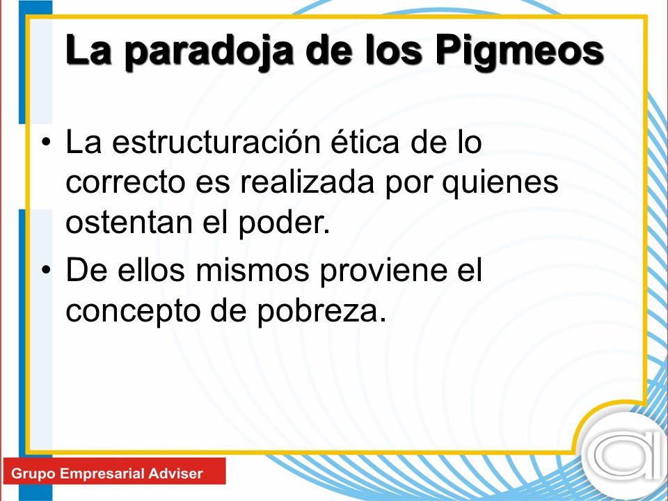 La paradoja de los Pigmeos La estructuración ética de lo correcto es realizada por quienes ostentan el poder.