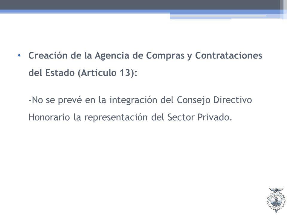 Creación de la Agencia de Compras y Contrataciones del Estado (Artículo 13): -No se prevé en la integración del Consejo Directivo Honorario la representación del Sector Privado.