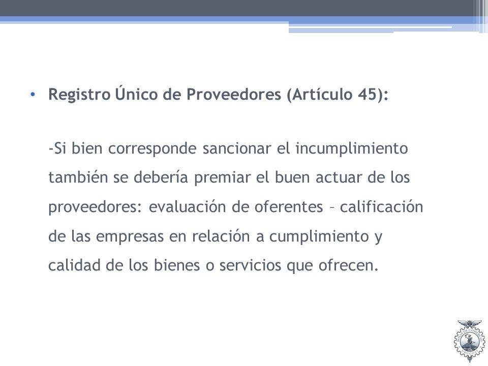 Registro Único de Proveedores (Artículo 45): -Si bien corresponde sancionar el incumplimiento también se debería premiar el buen actuar de los proveed