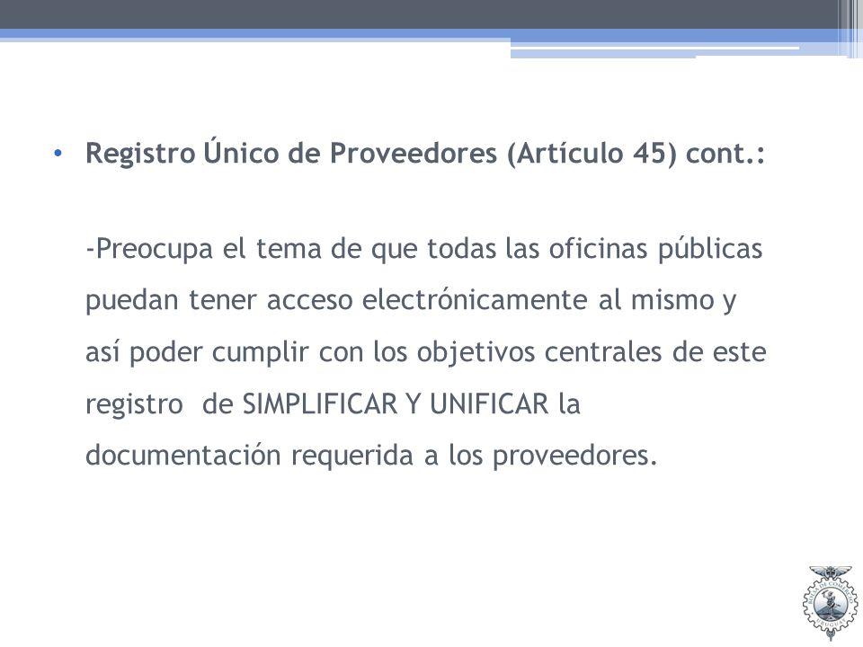 Registro Único de Proveedores (Artículo 45) cont.: -Preocupa el tema de que todas las oficinas públicas puedan tener acceso electrónicamente al mismo y así poder cumplir con los objetivos centrales de este registro de SIMPLIFICAR Y UNIFICAR la documentación requerida a los proveedores.