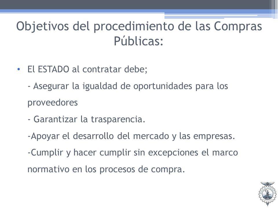 Objetivos del procedimiento de las Compras Públicas: El ESTADO al contratar debe; - Asegurar la igualdad de oportunidades para los proveedores - Garantizar la trasparencia.