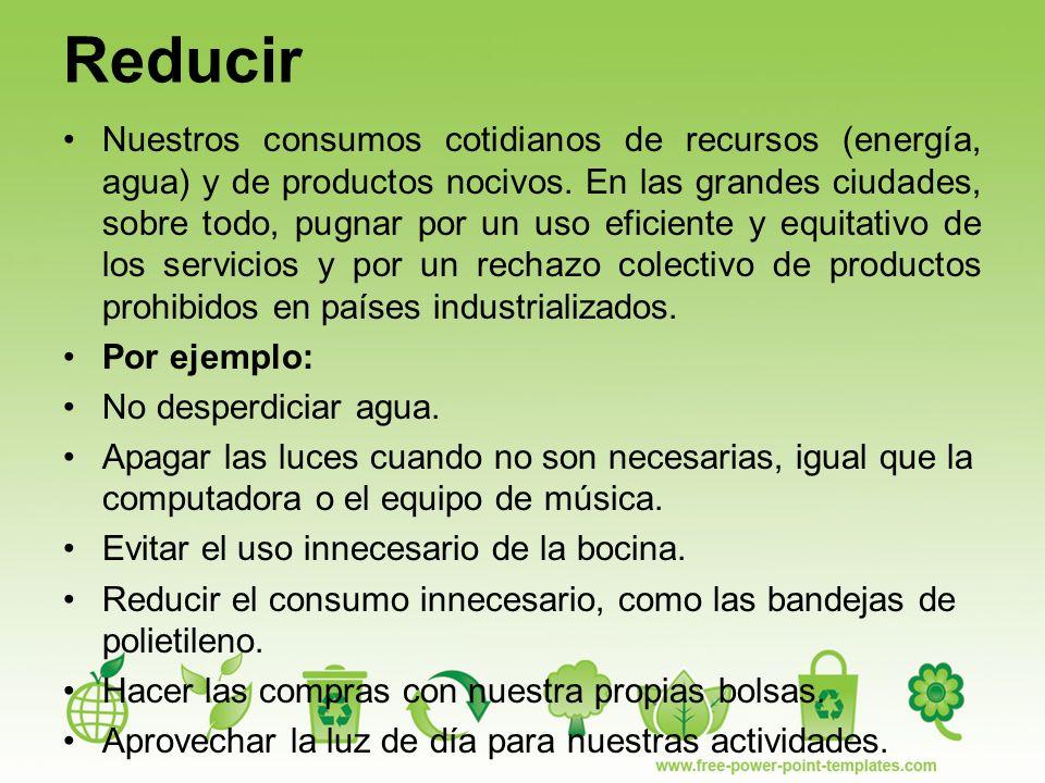 Reducir Nuestros consumos cotidianos de recursos (energía, agua) y de productos nocivos.