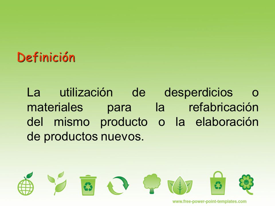 Definición La utilización de desperdicios o materiales para la refabricación del mismo producto o la elaboración de productos nuevos.