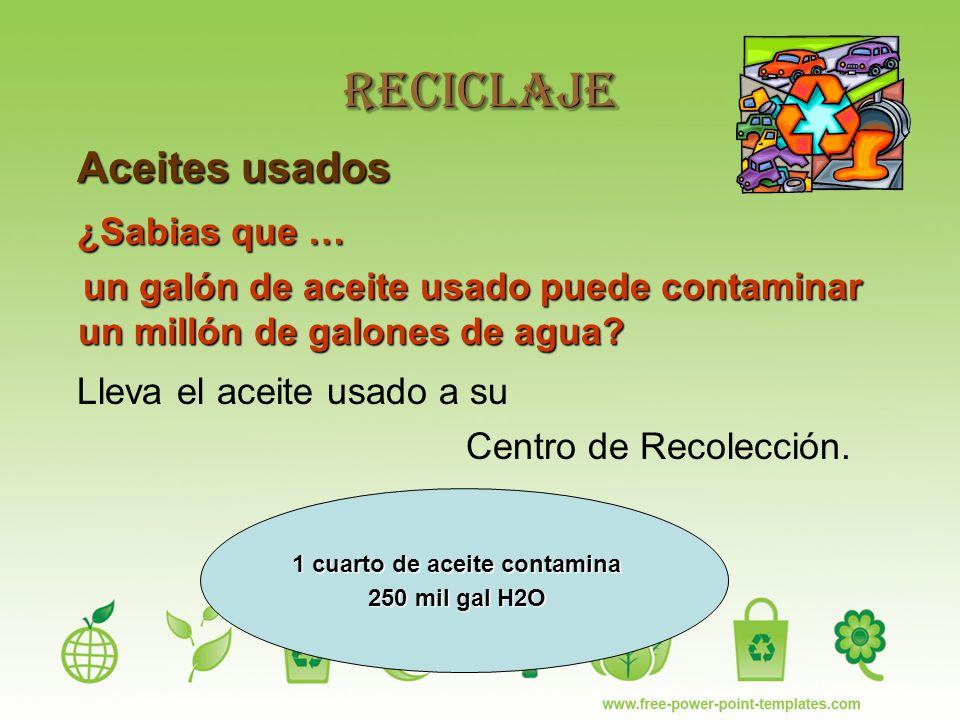 Reciclaje Aceites usados Aceites usados ¿Sabias que … ¿Sabias que … un galón de aceite usado puede contaminar un millón de galones de agua.