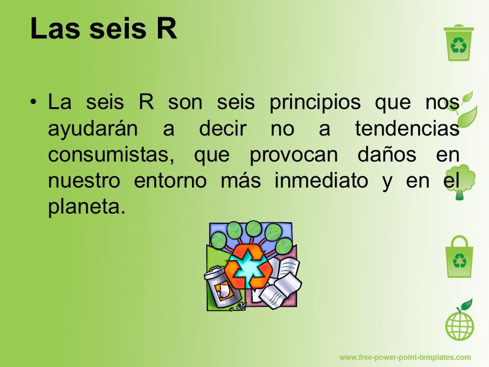 Las seis R nos enseñan a: REVALORIZAR REESTRUCTURAR REDUCIR REUTILIZAR RECICLAR REDISTIBUIR
