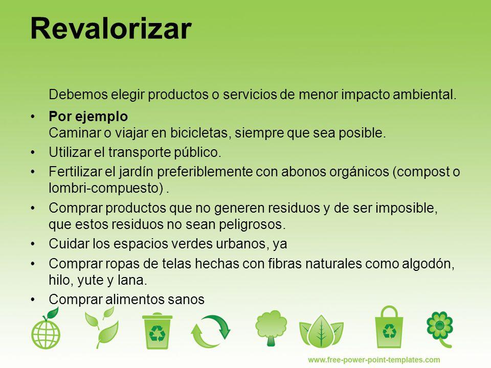 Revalorizar Debemos elegir productos o servicios de menor impacto ambiental.