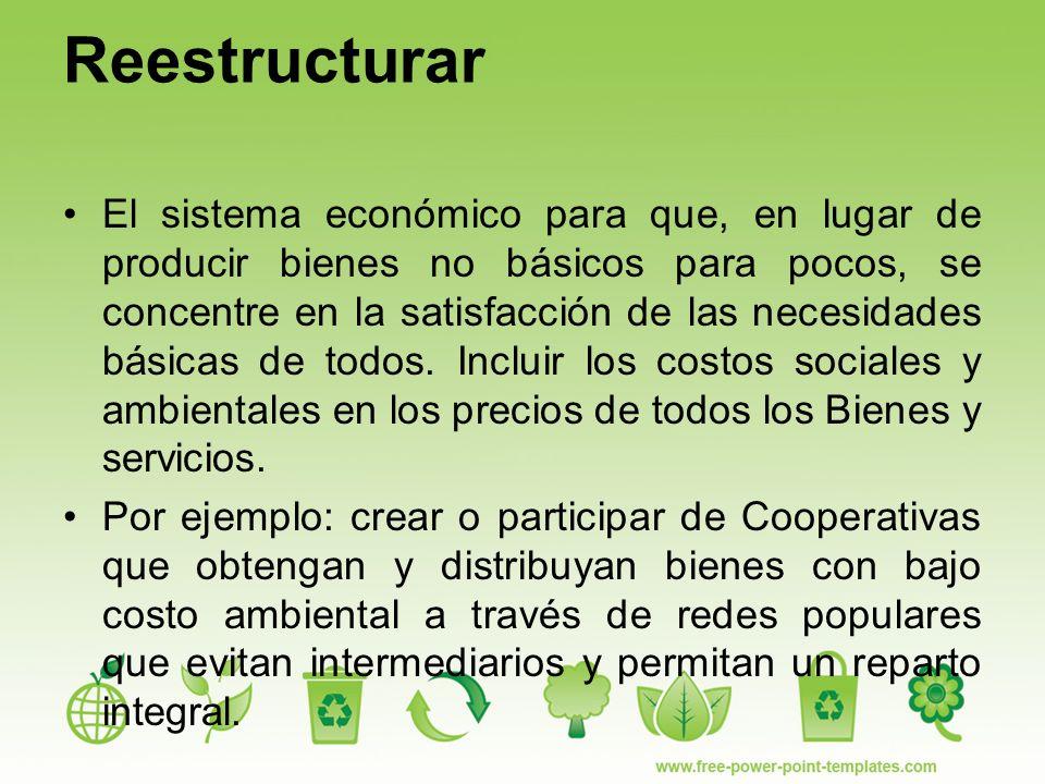 Reestructurar El sistema económico para que, en lugar de producir bienes no básicos para pocos, se concentre en la satisfacción de las necesidades básicas de todos.